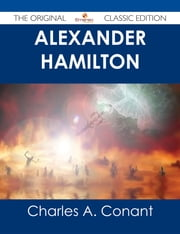 Alexander Hamilton - The Original Classic Edition ebook by Charles A. Conant