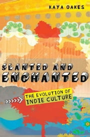 Slanted and Enchanted - The Evolution of Indie Culture ebook by Kaya Oakes
