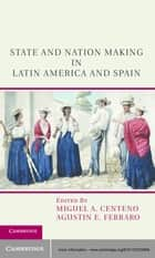 State and Nation Making in Latin America and Spain ebook by Miguel A. Centeno,Agustin E. Ferraro
