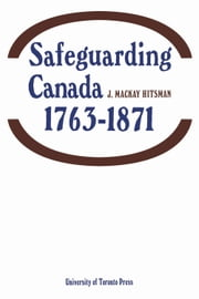 Safeguarding Canada 1763-1871 ebook by J Hitsman