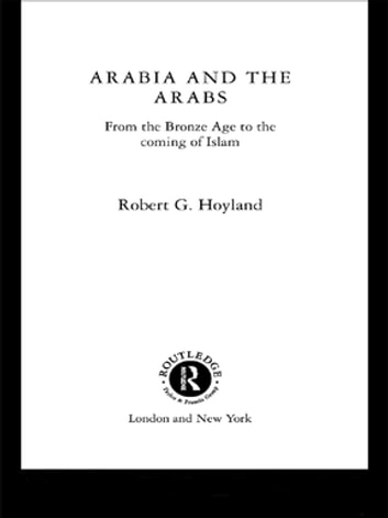 Arabia and the Arabs - From the Bronze Age to the Coming of Islam eBook by Robert G. Hoyland