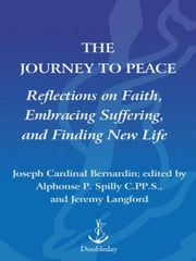 The Journey to Peace - Reflections on Faith, Embracing Suffering, and Finding New Life ebook by Alphonse Spilly, C.P.P.S.,Jeremy Langford,Joseph Bernardin