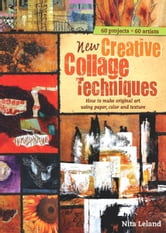 New Creative Collage Techniques: A step-by-step guide to making original art using paper, color and texture [blurb] 60 projects 62 artists ebook by Nita Leland