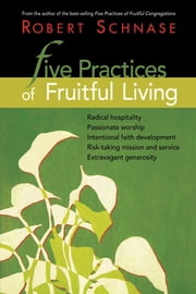 Five Practices of Fruitful Living ebook by Robert Schnase