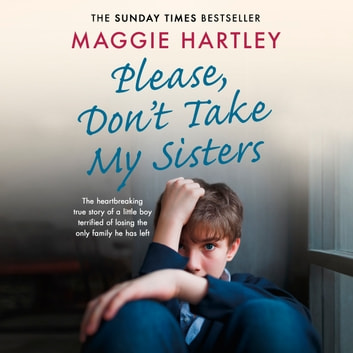 Please Don't Take My Sisters - The heartbreaking true story of a young boy terrified of losing the only family he has left audiobook by Maggie Hartley