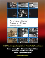 2013 NASA Aerospace Safety Advisory Panel (ASAP) Annual Report, Issued January 2014 - International Space Station, Commercial Crew Risk and Budget, SpaceX, Exploration Program ebook by Progressive Management