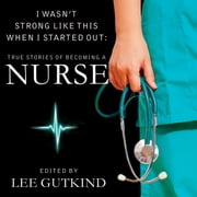 I Wasn't Strong Like This When I Started Out - True Stories of Becoming a Nurse audiobook by Lee Gutkind