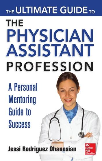 The Ultimate Guide to the Physician Assistant Profession ebook by Jessi Rodriguez Ohanesian