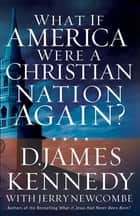 What If America Were a Christian Nation Again? ebook by D. James Kennedy