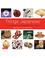 Things Japanese - Everyday Objects of Exceptional Beauty and Significance ebook by Nicholas Bornoff,Michael Freeman