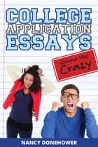 College Application Essays Without the Crazy: Ten Tips for a Terrific Essay ebook by Nancy Donehower