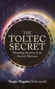 The Toltec Secret - Dreaming Practices of the Ancient Mexicans ebook by Sergio Magana