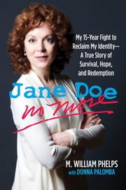 Jane Doe No More - My 15-Year Fight to Reclaim My Identity--A True Story of Survival, Hope, and Redemption ebook by Donna Palomba, M. William Phelps