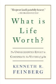 What Is Life Worth? - The Inside Story of the 9/11 Fund and Its Effort to Compensate the Victims of September 11th ebook by Kenneth R. Feinberg