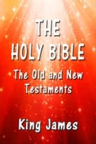 The Holy Bible - The Old and New Testaments ebook by King James