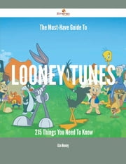 The Must-Have Guide To Looney Tunes - 215 Things You Need To Know ebook by Alan Mooney