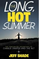 The Long, Hot Summer - The Continuing Adventures of Charlie Draper and the Blt ebook by Jeff Shade