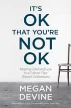 It's OK That You're Not OK - Meeting Grief and Loss in a Culture That Doesn't Understand ebook by Mark Nepo, Megan Devine, LPC