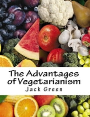 The Advantages of Vegetarianism ebook by Jack Green