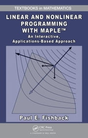 Linear and Nonlinear Programming with Maple: An Interactive, Applications-Based Approach ebook by Fishback, Paul  E.