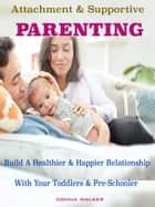 Attachment & Supportive Parenting - Build A Healthier & Happier Relationship with Your Toddlers & Preschoolers ebook by Donna Walker
