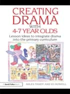 Creating Drama with 4-7 Year Olds - Lesson Ideas to Integrate Drama into the Primary Curriculum ebook by Miles Tandy, Jo Howell