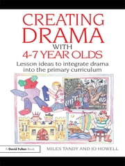 Creating Drama with 4-7 Year Olds - Lesson Ideas to Integrate Drama into the Primary Curriculum ebook by Miles Tandy,Jo Howell
