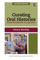 Curating Oral Histories, Second Edition - From Interview to Archive ebook by Nancy MacKay