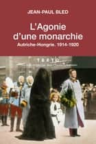 L'agonie d'une Monarchie, Autriche-Hongrie, 1914-1920 ebook by Jean-Paul Bled
