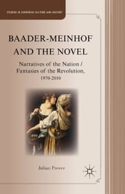 Baader-Meinhof and the Novel - Narratives of the Nation / Fantasies of the Revolution, 1970–2010 ebook by J. Preece