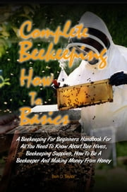 Complete Beekeeping How To Basics - A Beekeeping For Beginners Handbook For All You Need To Know About Bee Hives, Beekeeping Supplies, How To Be A Beekeeper And Making Money From Honey ebook by Ben D. Taylor