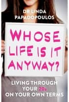 Whose Life Is It Anyway? - Living Life on Your Own Terms ebook by Linda Papadopoulos
