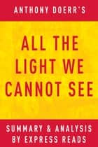 All the Light We Cannot See: by Anthony Doerr | Summary & Analysis ebook by EXPRESS READS