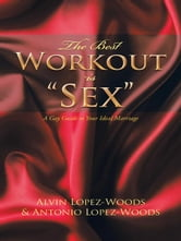 "The Best Workout is ""Sex"" - A Gay Guide to Your Ideal Marriage ebook by Alvin Lopez-Woods & Antonio Lopez-Woods"