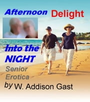 Senior Erotica Afternoon Delight Into the Night ebook by W. Addison Gast