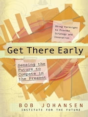Get There Early - Sensing the Future to Compete in the Present ebook by Bob Johansen