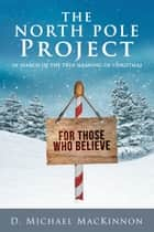 The North Pole Project - In Search of the True Meaning of Christmas ebook by D. Michael MacKinnon