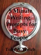 5 Minute Writing Prompts for Busy People Ebook di Toby Welch