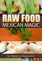 Raw Food Mexican Magic ebook by Rebecca Maldonado,Lesley Almer