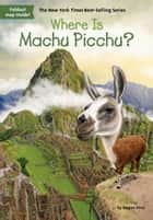 Where Is Machu Picchu? ebook by Megan Stine, John O'Brien, Who HQ