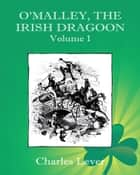 O'Malley, the Irish Dragoon - Vol. 1 ebook by Charles Lever