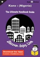 Ultimate Handbook Guide to Kano : (Nigeria) Travel Guide - Ultimate Handbook Guide to Kano : (Nigeria) Travel Guide ebook by Alberta Haynes