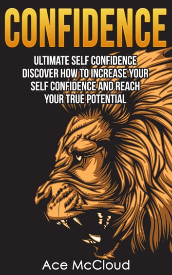 Confidence: Ultimate Self Confidence: Discover How To Increase Your Self Confidence And Reach Your True Potential ebook by Ace McCloud