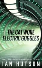 The Cat Wore Electric Goggles ebook by Ian Hutson
