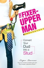 The Fixer-Upper Man: Turn Mr. Maybe into Mr. Right in 5 Easy Steps ebook by Cooper Lawrence