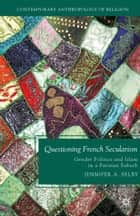 Questioning French Secularism - Gender Politics and Islam in a Parisian Suburb ebook by Jennifer Selby