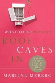 What to Do When the Roof Caves In - Woman-to-Woman Advice for Tackling Life's Trials ebook by Marilyn Meberg