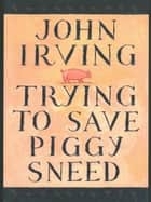 Trying to Save Piggy Sneed ebook by John Irving