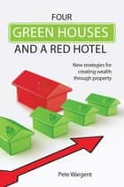Four Green Houses and a Red Hotel - New strategies for creating wealth through property ebook by Pete Wargent