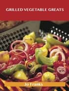 Grilled Vegetable Greats: Delicious Grilled Vegetable Recipes, The Top 100 Grilled Vegetable Recipes ebook by Jo Franks